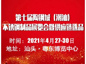 2021第七届陶钢城(潮汕)不锈钢制品展暨供应链选品